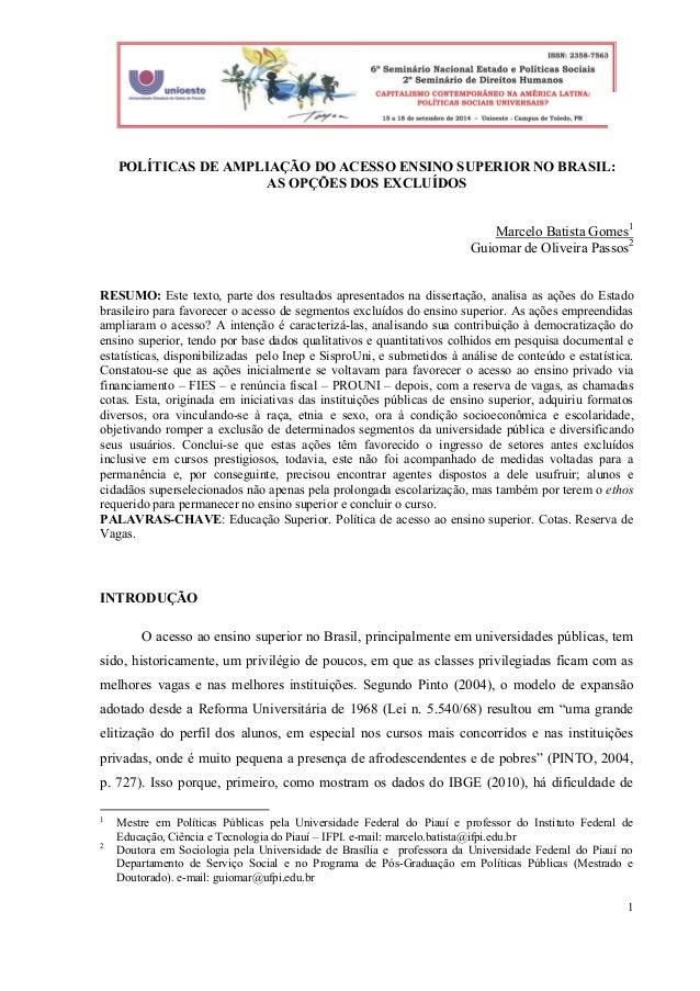 1  POLÍTICAS DE AMPLIAÇÃO DO ACESSO ENSINO SUPERIOR NO BRASIL:  AS OPÇÕES DOS EXCLUÍDOS  Marcelo Batista Gomes1  Guiomar d...