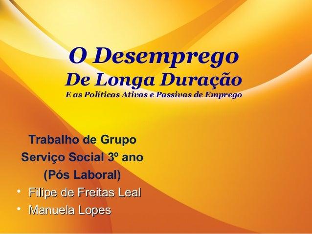 O DesempregoDe Longa DuraçãoE as Políticas Ativas e Passivas de EmpregoTrabalho de GrupoServiço Social 3º ano(Pós Laboral)...