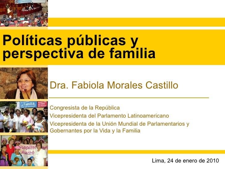 Políticas públicas y perspectiva de familia Dra. Fabiola Morales Castillo Congresista de la República Vicepresidenta del P...