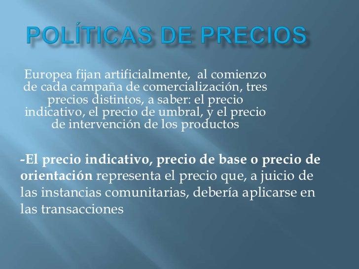 Políticas de precios <br />Europea fijan artificialmente, al comienzo de cada campaña de comercialización, tres precios d...