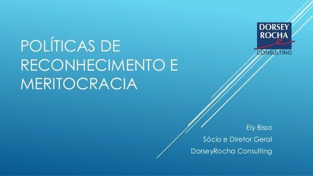 POLÍTICAS DE RECONHECIMENTO E MERITOCRACIA Ely Bisso Sócio e Diretor Geral DorseyRocha Consulting