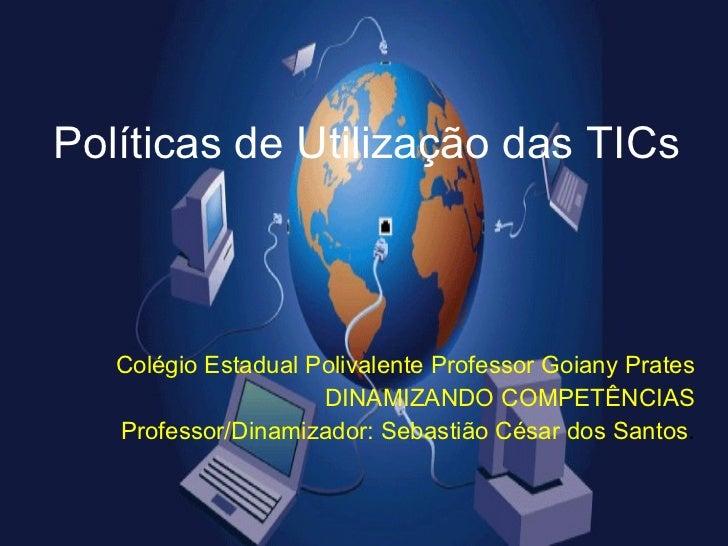 Políticas de Utilização das TICs Colégio Estadual Polivalente Professor Goiany Prates DINAMIZANDO COMPETÊNCIAS Professor/D...