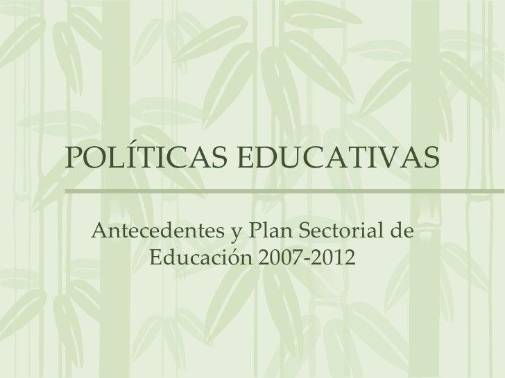 POLÍTICAS EDUCATIVAS<br />Antecedentes y Plan Sectorial de Educación 2007-2012<br />