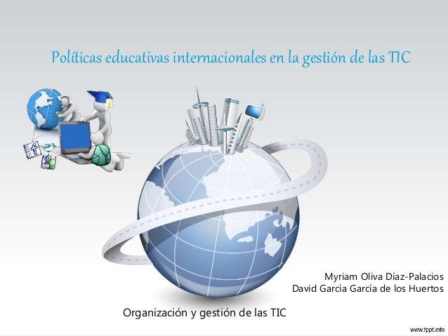 Políticas educativas internacionales en la gestión de las TIC Myriam Oliva Díaz-Palacios David García García de los Huerto...