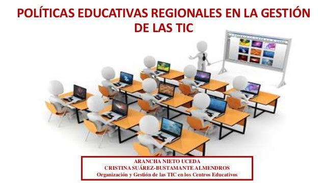 POLÍTICAS EDUCATIVAS REGIONALES EN LA GESTIÓN DE LAS TIC ARANCHA NIETO UCEDA CRISTINA SUÁREZ-BUSTAMANTE ALMENDROS Organiza...