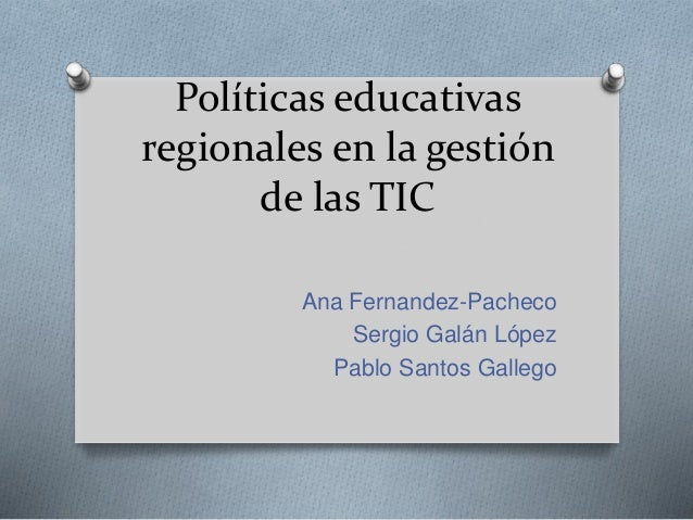 Políticas educativas regionales en la gestión de las TIC Ana Fernandez-Pacheco Sergio Galán López Pablo Santos Gallego