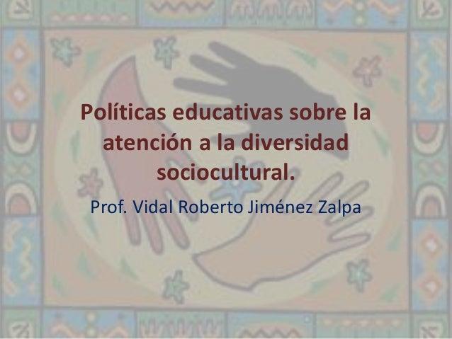 Políticas educativas sobre la  atención a la diversidad  sociocultural.  Prof. Vidal Roberto Jiménez Zalpa