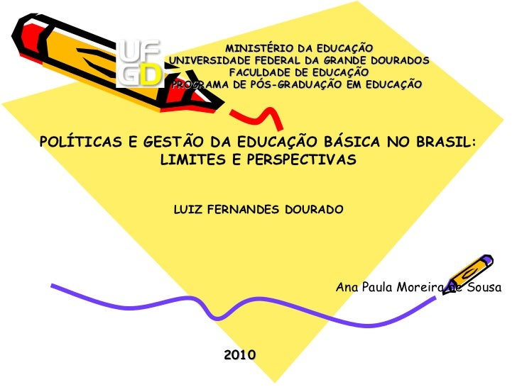 POLÍTICAS E GESTÃO DA EDUCAÇÃO BÁSICA NO BRASIL: LIMITES E PERSPECTIVAS LUIZ FERNANDES DOURADO Ana Paula Moreira de Sousa ...