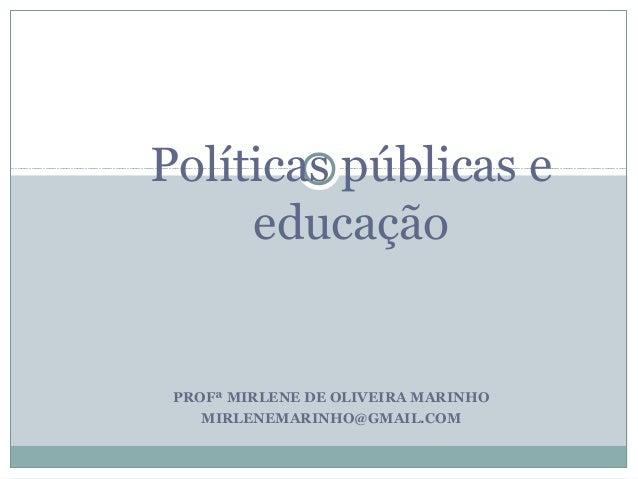 Políticas públicas e     educação PROFª MIRLENE DE OLIVEIRA MARINHO    MIRLENEMARINHO@GMAIL.COM