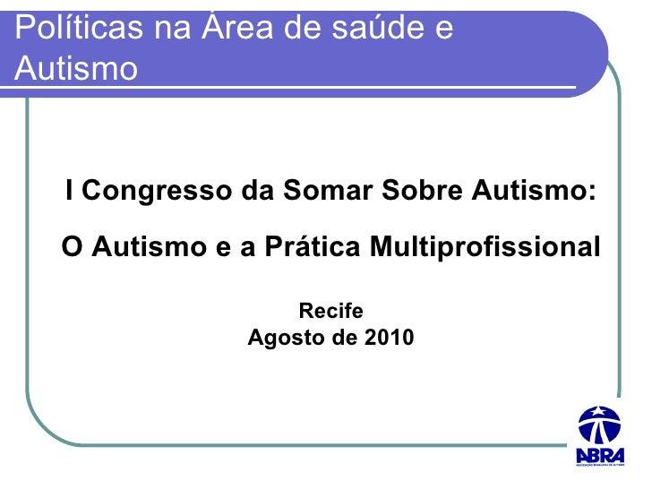 Políticas na Área de saúde e Autismo I Congresso da Somar Sobre Autismo: O Autismo e a Prática Multiprofissional Recife Ag...