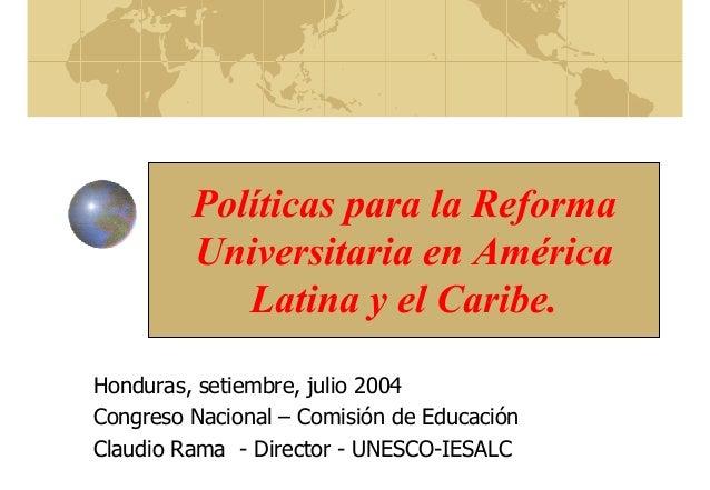 Políticas para la Reforma Universitaria en América Latina y el Caribe. Honduras, setiembre, julio 2004 Congreso Nacional –...