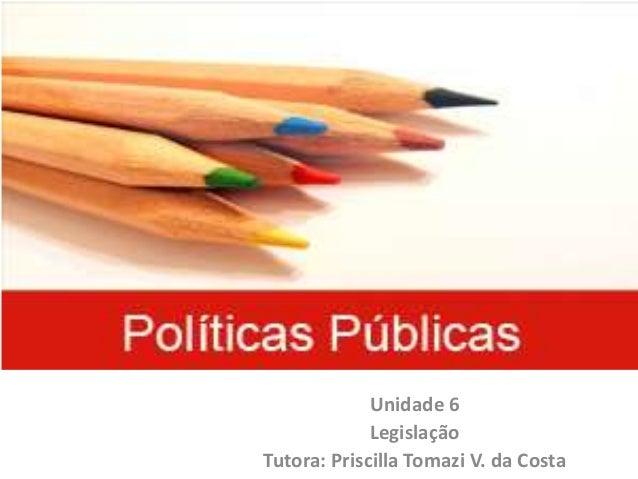 Políticas Públicas Unidade 6 Legislação Tutora: Priscilla Tomazi V. da Costa