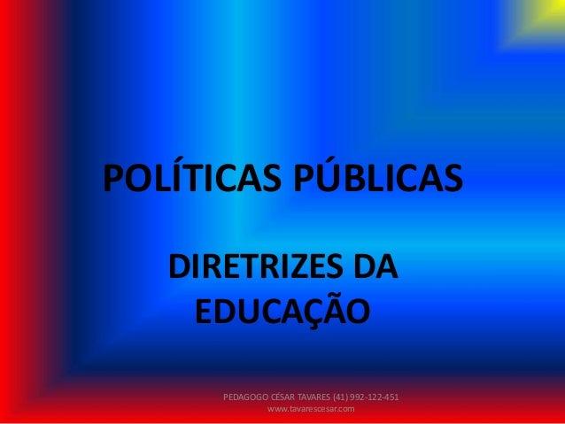 POLÍTICAS PÚBLICAS DIRETRIZES DA EDUCAÇÃO PEDAGOGO CÉSAR TAVARES (41) 992-122-451 www.tavarescesar.com