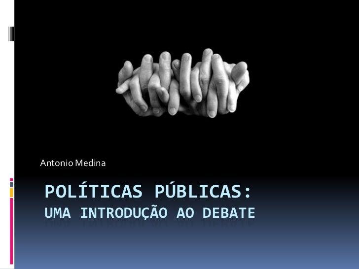Antonio MedinaPOLÍTICAS PÚBLICAS:UMA INTRODUÇÃO AO DEBATE