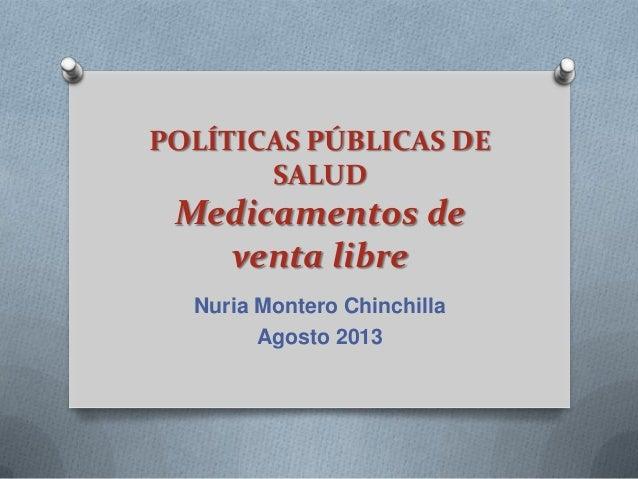POLÍTICAS PÚBLICAS DE SALUD Medicamentos de venta libre Nuria Montero Chinchilla Agosto 2013