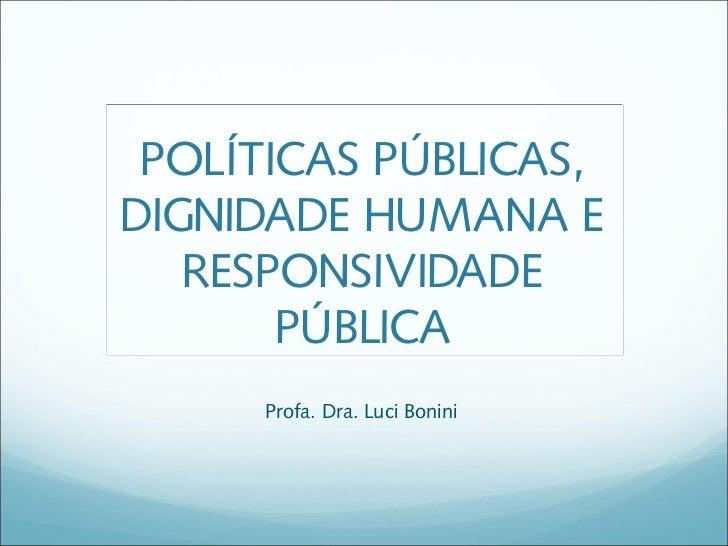 POLÍTICAS PÚBLICAS,DIGNIDADE HUMANA E   RESPONSIVIDADE       PÚBLICA     Profa. Dra. Luci Bonini