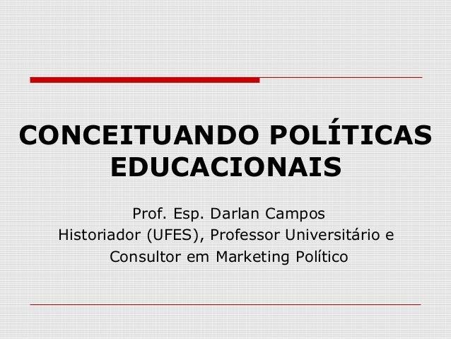 CONCEITUANDO POLÍTICAS EDUCACIONAIS Prof. Esp. Darlan Campos Historiador (UFES), Professor Universitário e Consultor em Ma...