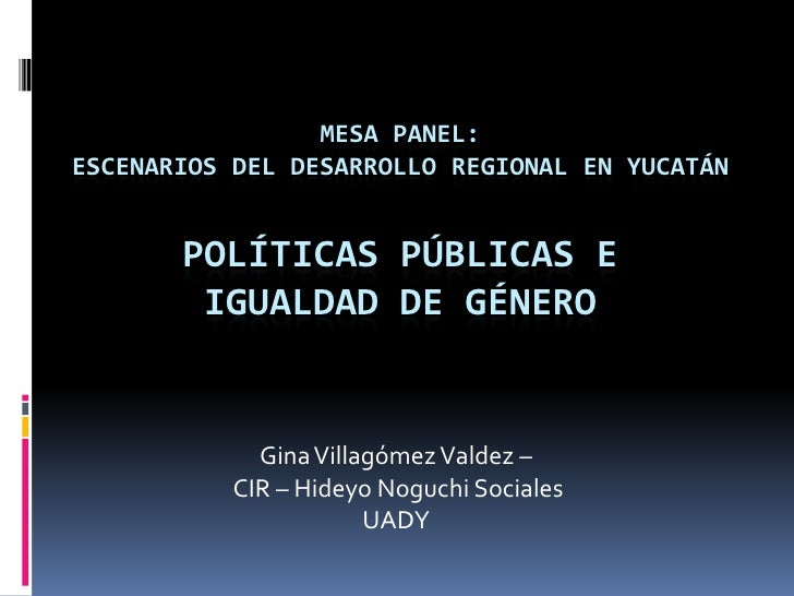Mesa panel: Escenarios del Desarrollo Regional en Yucatán Políticas Públicas e igualdad de Género<br />Gina Villagómez Val...