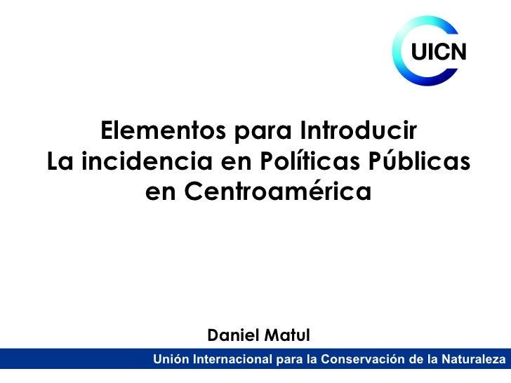 Daniel   Matul Elementos para Introducir La incidencia en Políticas Públicas en Centroamérica