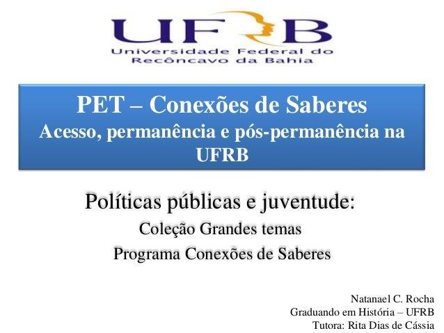 PET – Conexões de SaberesAcesso, permanência e pós-permanência na                UFRB     Políticas públicas e juventude: ...
