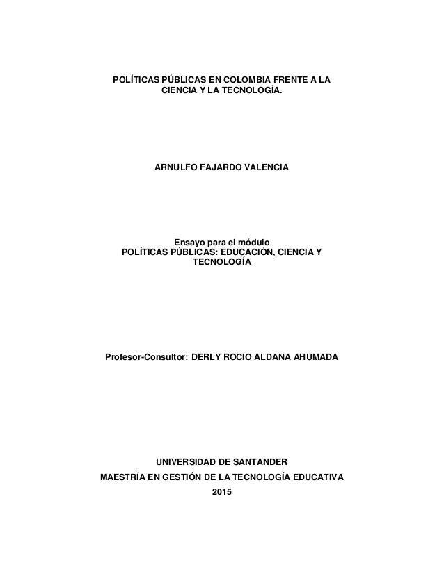 POLÍTICAS PÚBLICAS EN COLOMBIA FRENTE A LA CIENCIA Y LA TECNOLOGÍA. ARNULFO FAJARDO VALENCIA Ensayo para el módulo POLÍTIC...