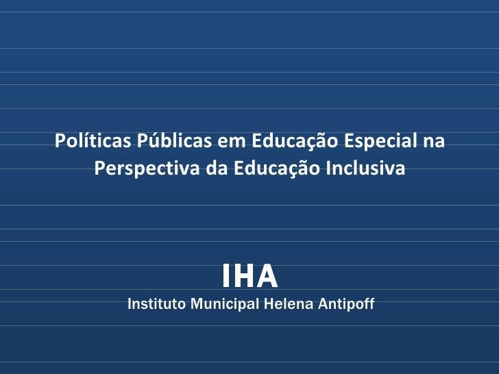 IHA Instituto Municipal Helena Antipoff Políticas Públicas em Educação Especial na Perspectiva da Educação Inclusiva