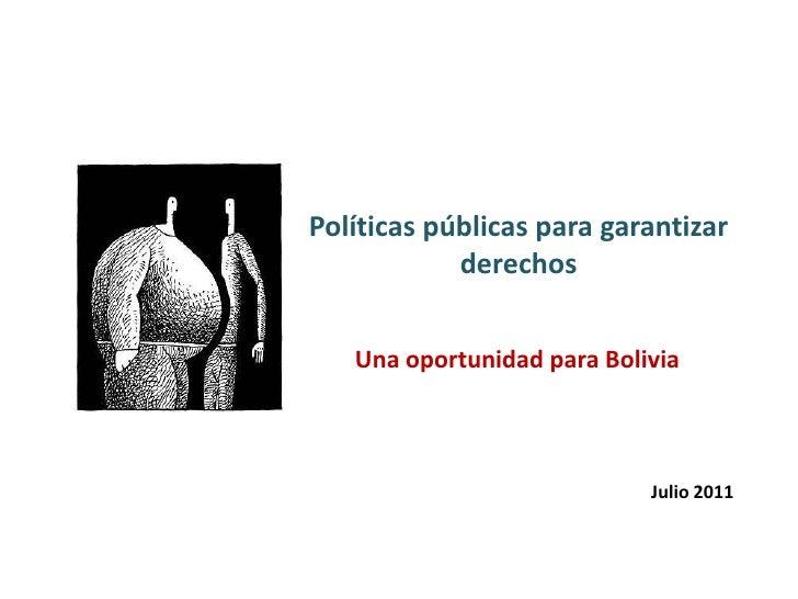 Políticas públicas para garantizar derechos<br />Una oportunidad para Bolivia<br />Julio 2011<br />