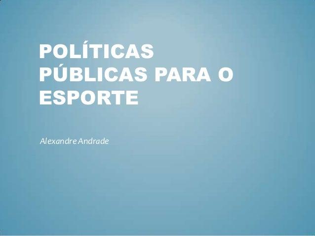 POLÍTICAS PÚBLICAS PARA O ESPORTE Alexandre Andrade