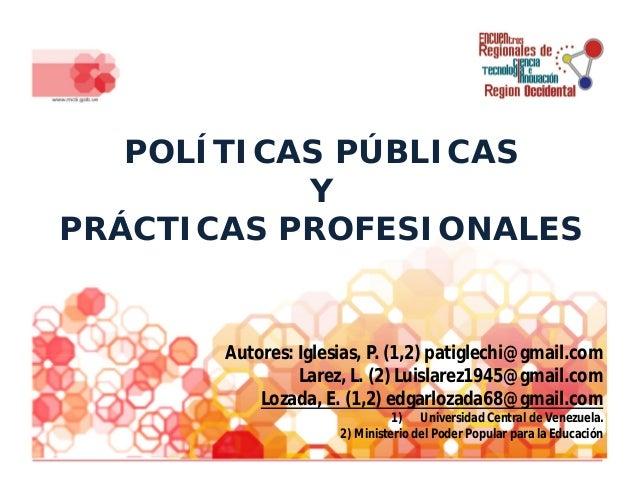 POLÍTICAS PÚBLICAS Y PRÁCTICAS PROFESIONALES Autores: Iglesias, P. (1,2) patiglechi@gmail.com Larez, L. (2) Luislarez1945@...