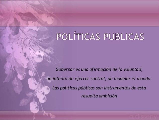 Gobernar es una afirmación de la voluntad,un intento de ejercer control, de modelar el mundo.  Las políticas públicas son ...