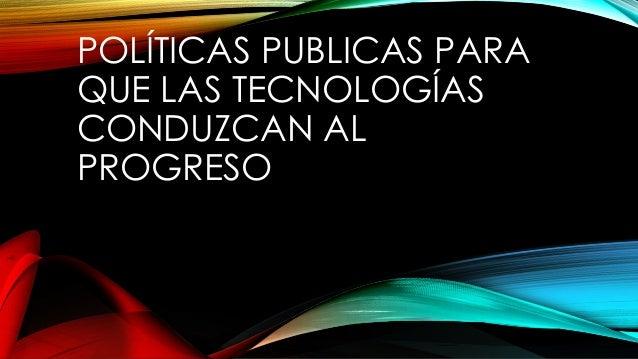 POLÍTICAS PUBLICAS PARA QUE LAS TECNOLOGÍAS CONDUZCAN AL PROGRESO