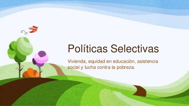 Políticas SelectivasVivienda, equidad en educación, asistenciasocial y lucha contra la pobreza.