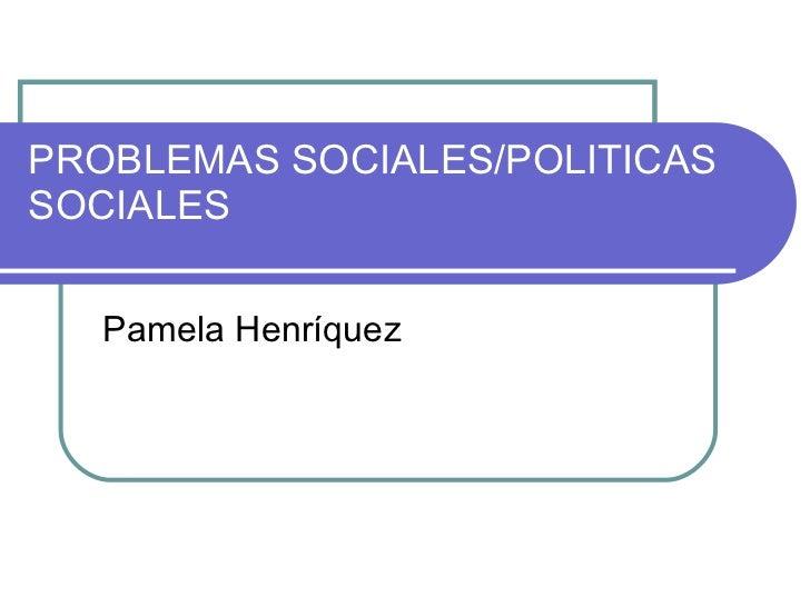 PROBLEMAS SOCIALES/POLITICAS SOCIALES Pamela Henríquez