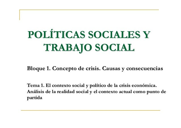 POLPOLÍÍTICAS SOCIALES YTICAS SOCIALES Y TRABAJO SOCIALTRABAJO SOCIAL Bloque 1. Concepto de crisis. Causas y consecuencias...