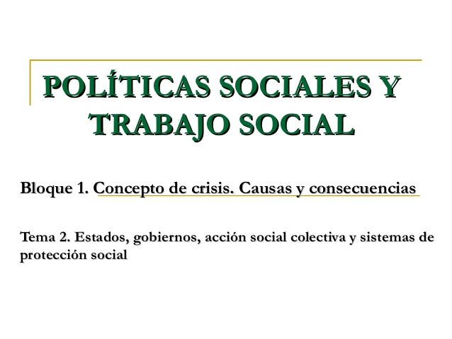 POLÍTICAS SOCIALES YPOLÍTICAS SOCIALES Y TRABAJO SOCIALTRABAJO SOCIAL Bloque 1. Concepto de crisis. Causas y consecuencias...