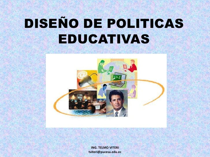 DISEÑO DE POLITICASEDUCATIVAS<br />ING. TELMO VITERI                     tviteri@pucesa.edu.ec<br />