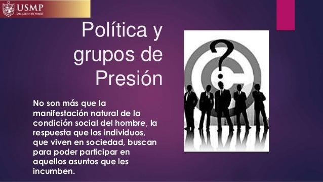 Política y grupos de Presión No son más que la manifestación natural de la condición social del hombre, la respuesta que l...