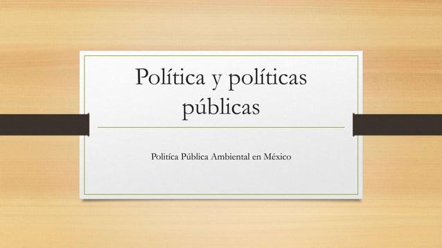 Política y políticas públicas Politíca Pública Ambiental en México