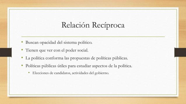 Relación Recíproca • Buscan opacidad del sistema político. • Tienen que ver con el poder social. • La política conforma la...