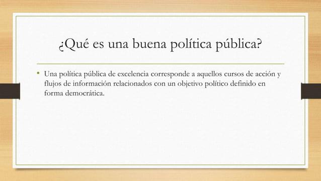 ¿Qué es una buena política pública? • Una política pública de excelencia corresponde a aquellos cursos de acción y flujos ...