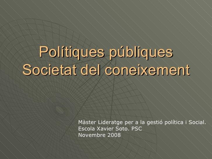 Polítiques públiques Societat del coneixement Màster Lideratge per a la gestió política i Social. Escola Xavier Soto. PSC ...