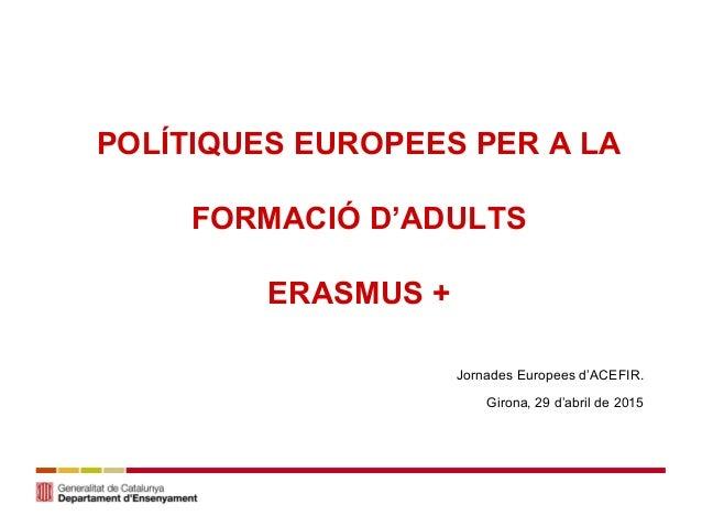 POLÍTIQUES EUROPEES PER A LA FORMACIÓ D'ADULTS ERASMUS + mONmONmOJornades Europees d'ACEFIR. Girona, 29 d'abril de 2015