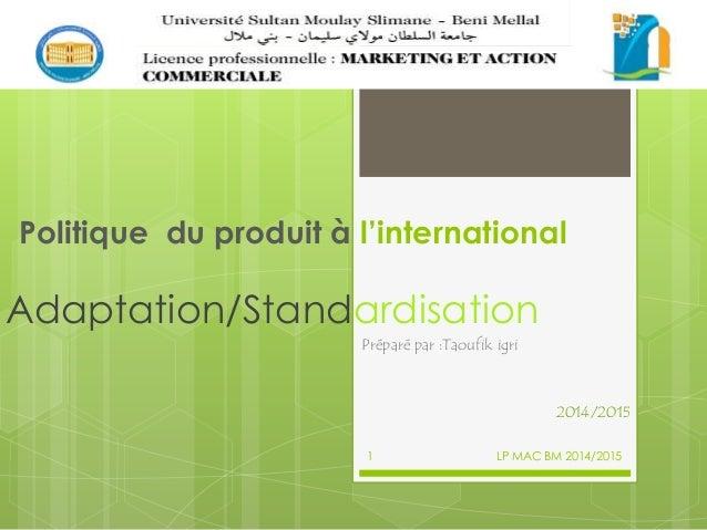 Politique du produit à l'international Adaptation/Standardisation Préparé par :Taoufik igri 2014/2015 LP MAC BM 2014/20151