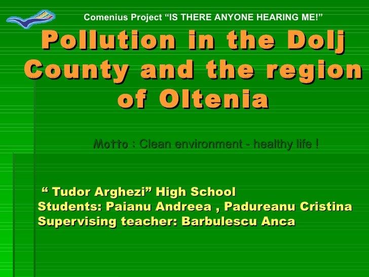 "Pollution in the Dolj County and the region of Oltenia ""  Tudor Arghezi""  High School  Students: Paianu Andreea , Padurean..."