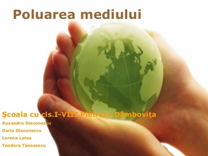 Poluarea mediuluiŞcoala cu cls.I-VIII Pietrari, DâmboviţaRuxandra DiaconescuDaria DiaconescuLorena LateaTeodora Tanasescu