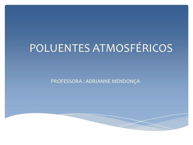 POLUENTES ATMOSFÉRICOS   PROFESSORA : ADRIANNE MENDONÇA