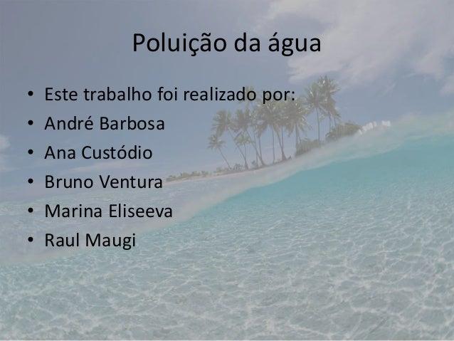 Poluição da água • Este trabalho foi realizado por: • André Barbosa • Ana Custódio • Bruno Ventura • Marina Eliseeva • Rau...
