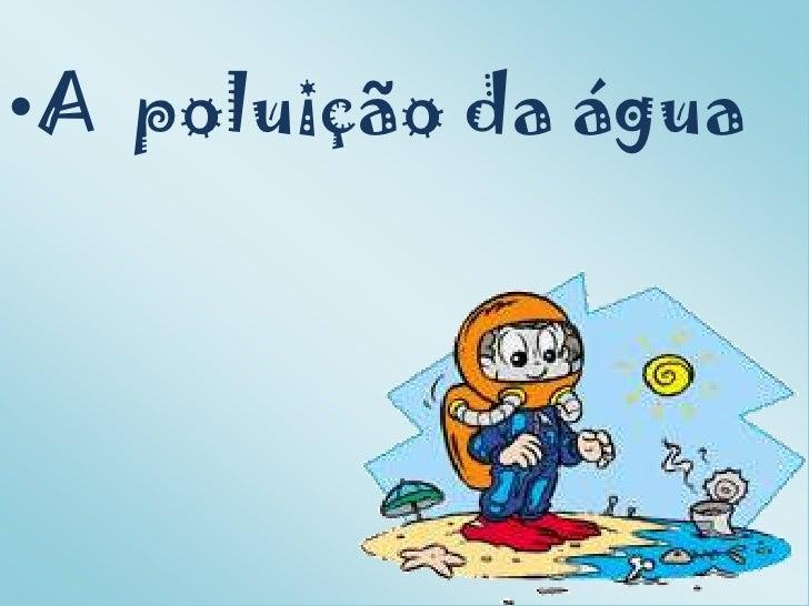 •A poluição da água