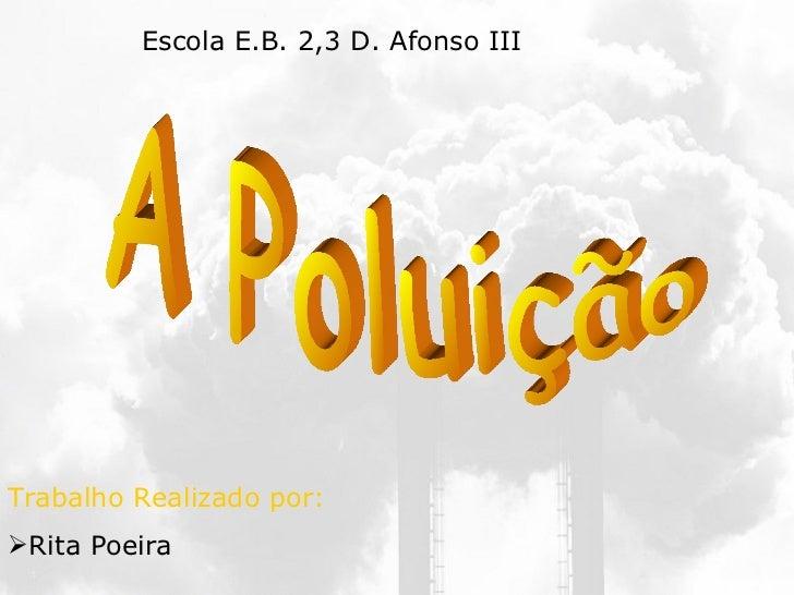 A Poluição <ul><li>Trabalho Realizado por: </li></ul><ul><li>Rita Poeira  </li></ul>Escola E.B. 2,3 D. Afonso III