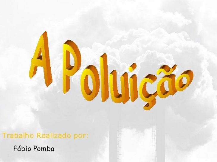 A Poluição <ul><li>Trabalho Realizado por: </li></ul><ul><ul><li>Fábio Pombo </li></ul></ul>